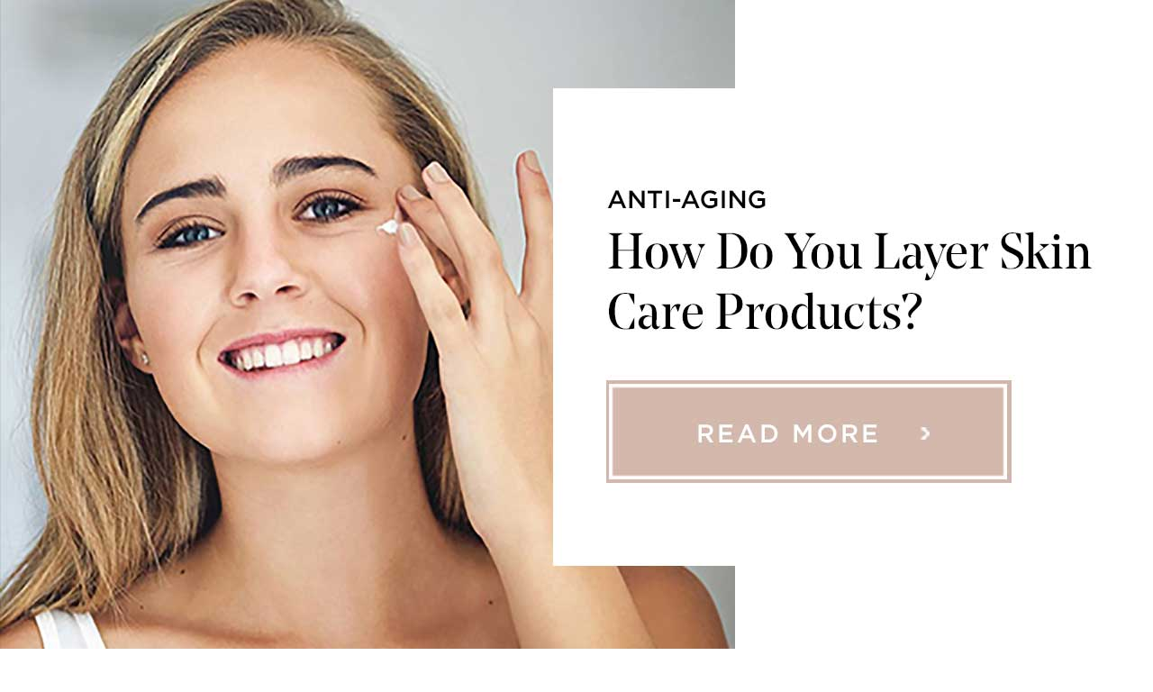 ANTI-AGING - How Do You Layer Skin Care Products? - READ MORE >