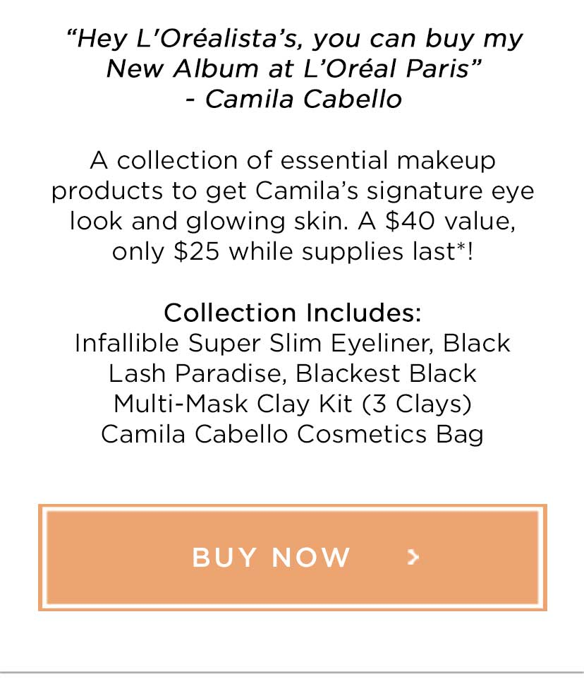 """Hey L'Oréalista's, you can buy my New Album at L'Oréal Paris""- Camila Cabello - A collection of essential makeup products to get Camila's signature eye look and glowing skin. A $40 value, only $25 while supplies last*! - Collection Includes: Infallible Super Slim Eyeliner, Black Lash Paradise, Blackest Black Multi-Mask Clay Kit - 3 Clays - Camila Cabello Cosmetics Bag - BUY NOW >"