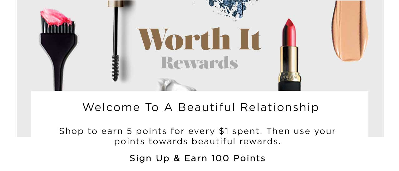 Worth It Rewards - Welcome To A Beautiful Relationship - Shop to earn 5 points for every $1 spent. Then use your points towards beautiful rewards. Sign Up & Earn 100 Points