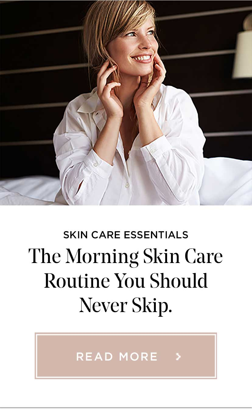 SKIN CARE ESSENTIALS - The Morning Skin Care Routine You Should Never Skip. - READ MORE >