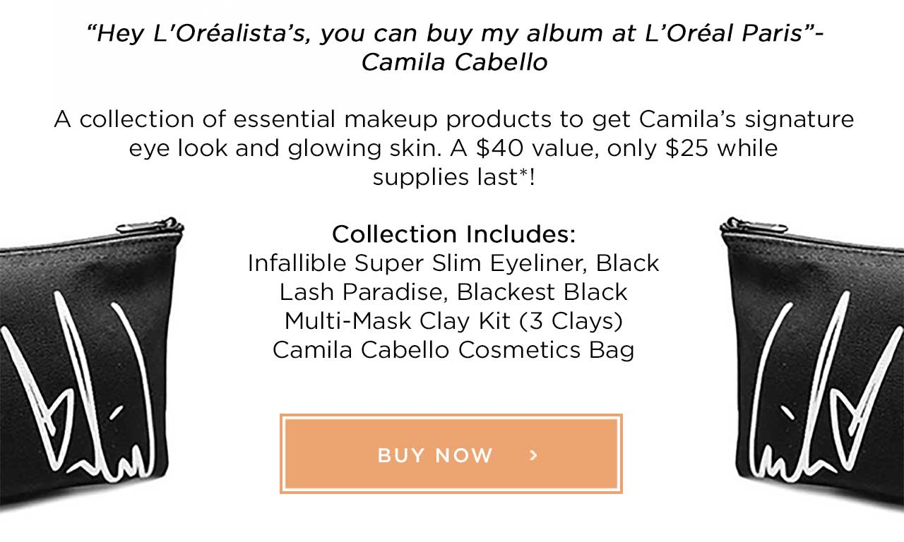 """Hey L'Oréalista's, you can buy my album at L'Oréal Paris""- Camila Cabello - A collection of essential makeup products to get Camila's signature eye look and glowing skin. A $40 value, only $25 while supplies last*! - Collection Includes: Infallible Super Slim Eyeliner, Black Lash Paradise, Blackest Black Multi-Mask Clay Kit - 3 Clays - Camila Cabello Cosmetics Bag - BUY NOW >"