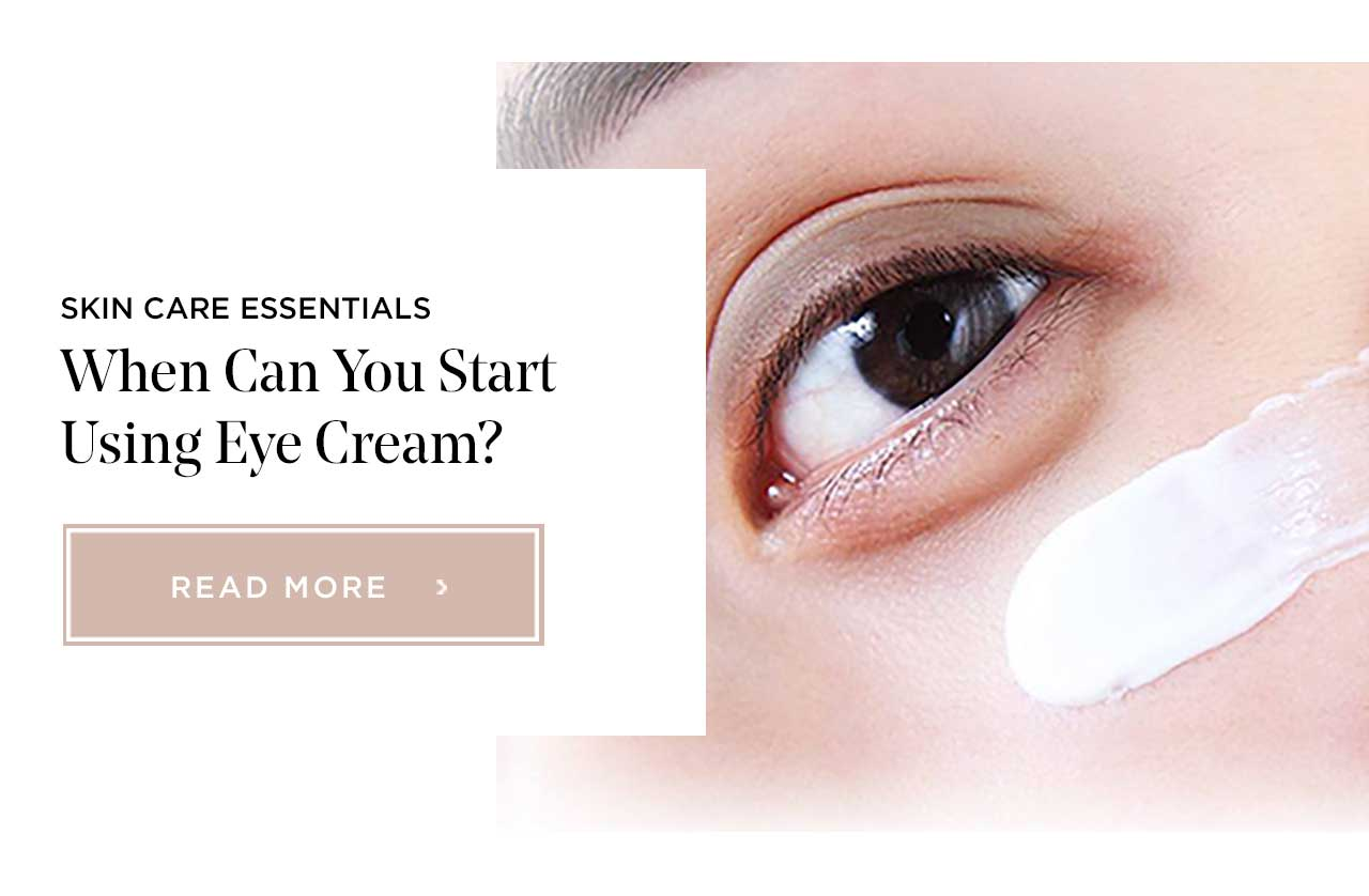 SKIN CARE ESSENTIALS - When Can You Start Using Eye Cream? - READ MORE >